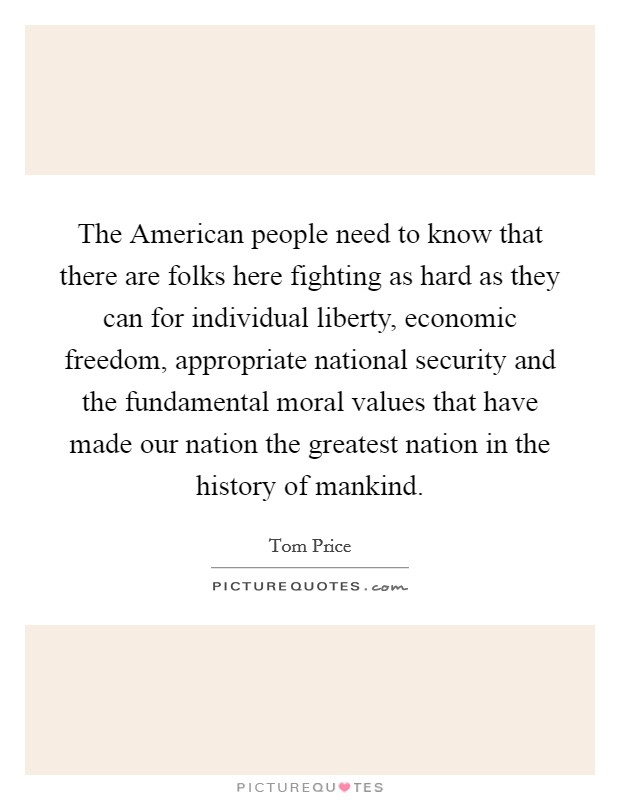 The American people need to know that there are folks here fighting as hard as they can for individual liberty, economic freedom, appropriate national security and the fundamental moral values that have made our nation the greatest nation in the history of mankind Picture Quote #1