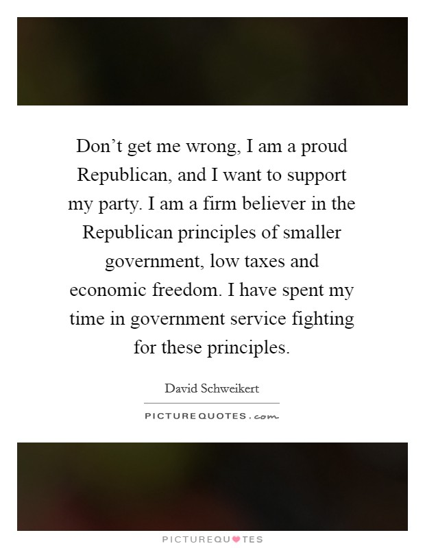 Don't get me wrong, I am a proud Republican, and I want to support my party. I am a firm believer in the Republican principles of smaller government, low taxes and economic freedom. I have spent my time in government service fighting for these principles Picture Quote #1