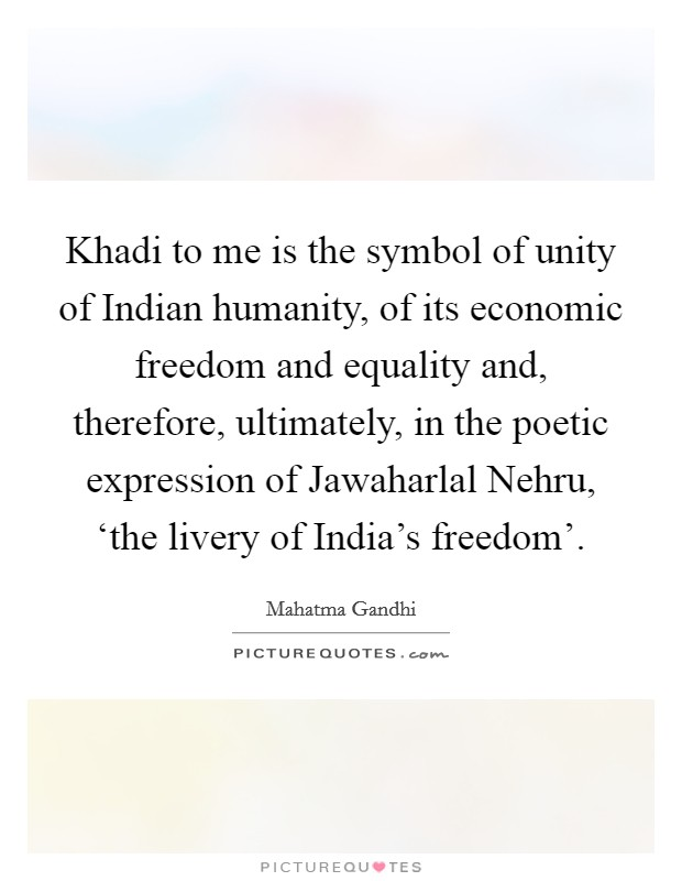 Khadi to me is the symbol of unity of Indian humanity, of its economic freedom and equality and, therefore, ultimately, in the poetic expression of Jawaharlal Nehru, 'the livery of India's freedom' Picture Quote #1
