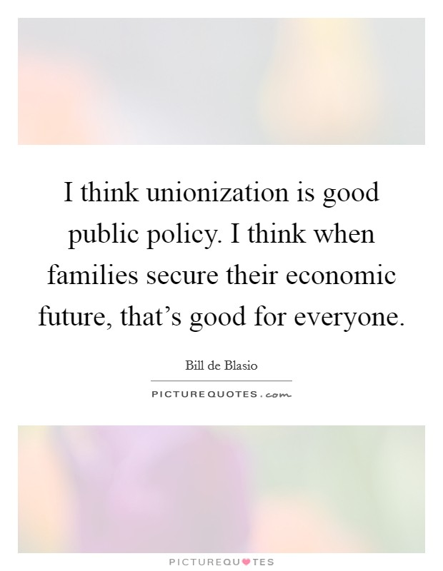 I think unionization is good public policy. I think when families secure their economic future, that's good for everyone Picture Quote #1