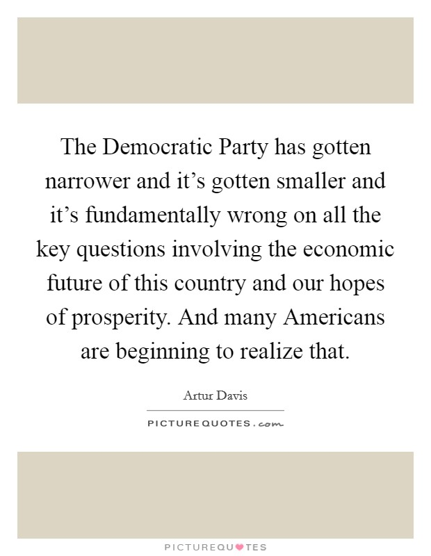 The Democratic Party has gotten narrower and it's gotten smaller and it's fundamentally wrong on all the key questions involving the economic future of this country and our hopes of prosperity. And many Americans are beginning to realize that. Picture Quote #1
