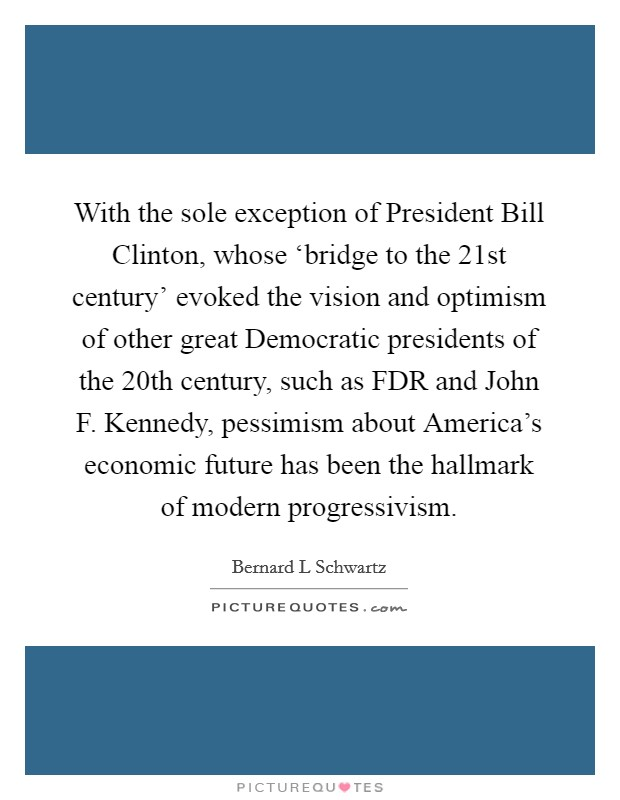 With the sole exception of President Bill Clinton, whose 'bridge to the 21st century' evoked the vision and optimism of other great Democratic presidents of the 20th century, such as FDR and John F. Kennedy, pessimism about America's economic future has been the hallmark of modern progressivism. Picture Quote #1