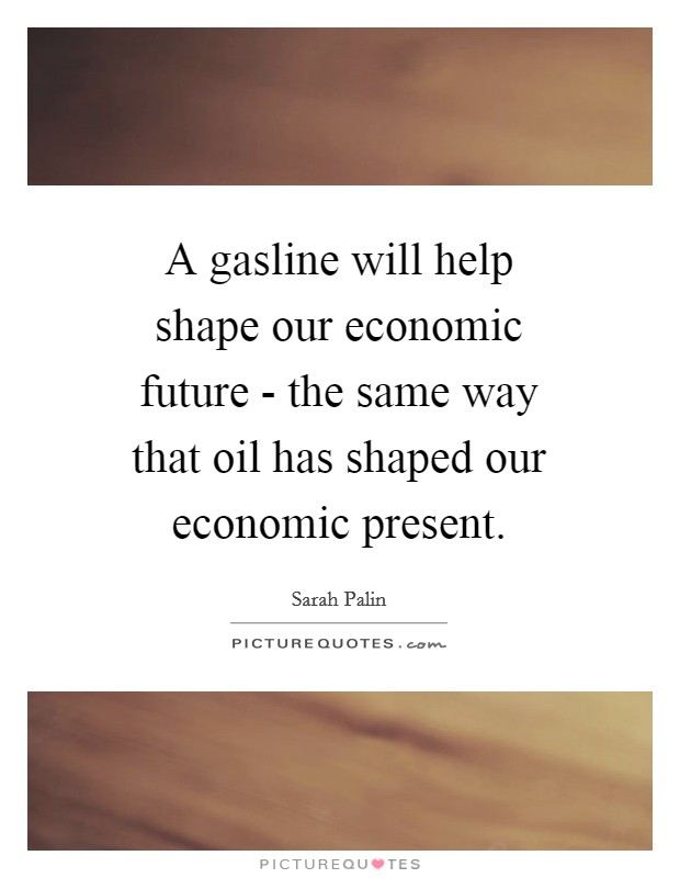 A gasline will help shape our economic future - the same way that oil has shaped our economic present Picture Quote #1