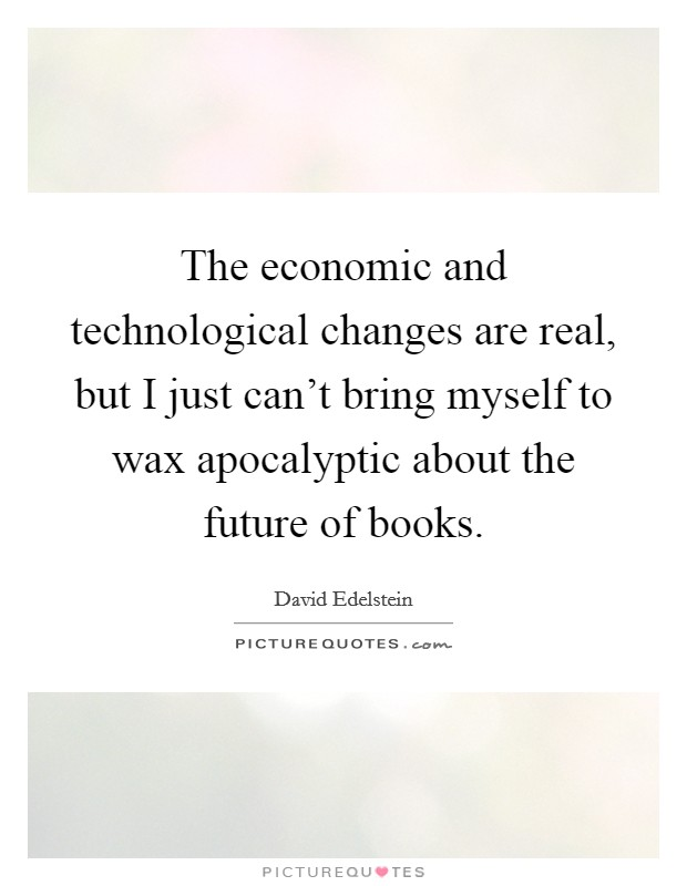 The economic and technological changes are real, but I just can't bring myself to wax apocalyptic about the future of books Picture Quote #1