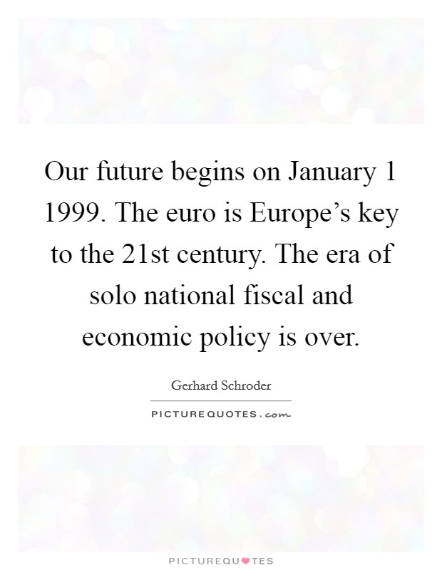 Our future begins on January 1 1999. The euro is Europe's key to the 21st century. The era of solo national fiscal and economic policy is over. Picture Quote #1