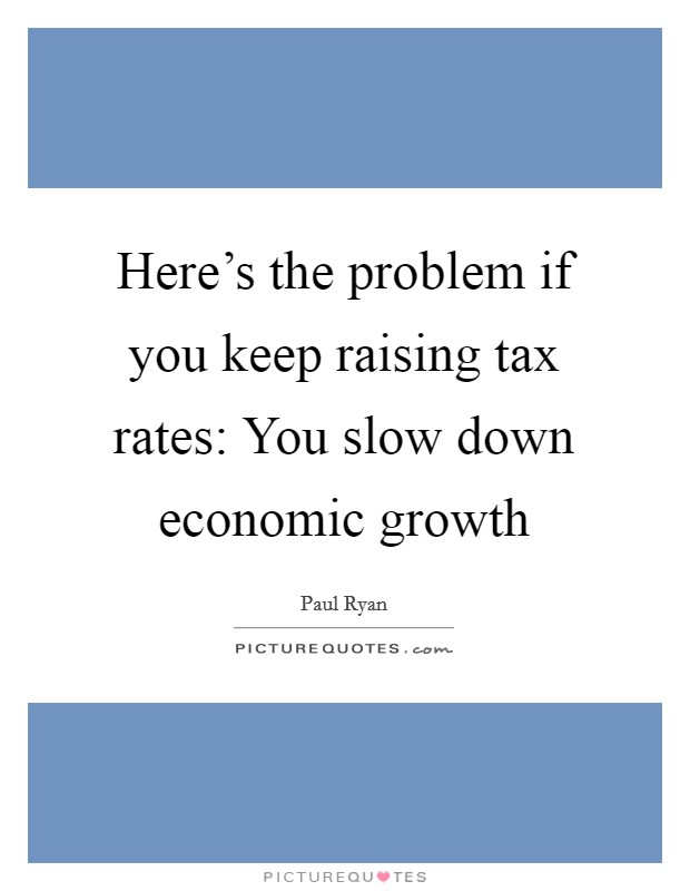 Here's the problem if you keep raising tax rates: You slow down economic growth Picture Quote #1