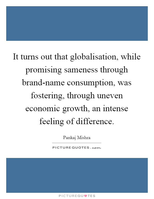 It turns out that globalisation, while promising sameness through brand-name consumption, was fostering, through uneven economic growth, an intense feeling of difference Picture Quote #1