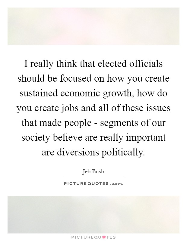 I really think that elected officials should be focused on how you create sustained economic growth, how do you create jobs and all of these issues that made people - segments of our society believe are really important are diversions politically Picture Quote #1