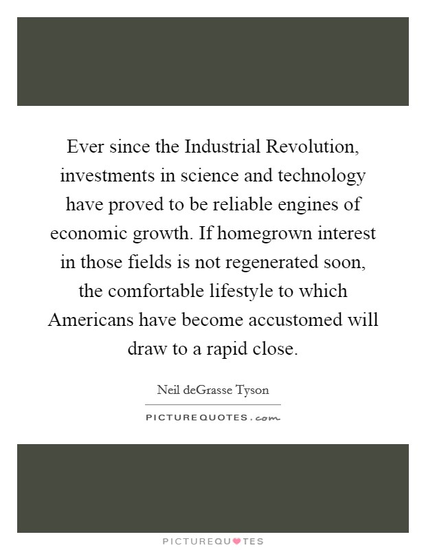 Ever since the Industrial Revolution, investments in science and technology have proved to be reliable engines of economic growth. If homegrown interest in those fields is not regenerated soon, the comfortable lifestyle to which Americans have become accustomed will draw to a rapid close Picture Quote #1