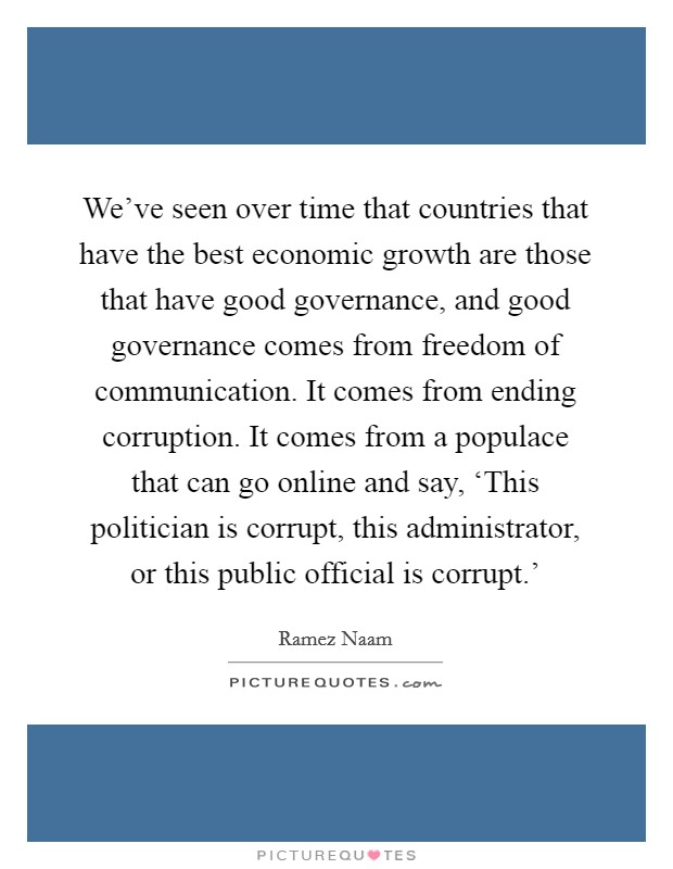 We've seen over time that countries that have the best economic growth are those that have good governance, and good governance comes from freedom of communication. It comes from ending corruption. It comes from a populace that can go online and say, 'This politician is corrupt, this administrator, or this public official is corrupt.' Picture Quote #1