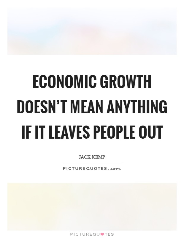 Economic growth doesn't mean anything if it leaves people out Picture Quote #1