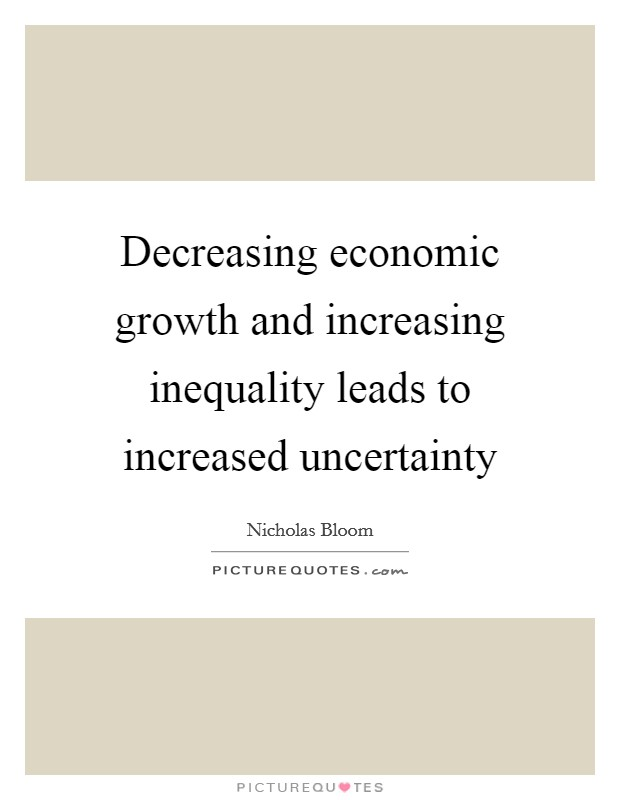 Decreasing economic growth and increasing inequality leads to increased uncertainty Picture Quote #1