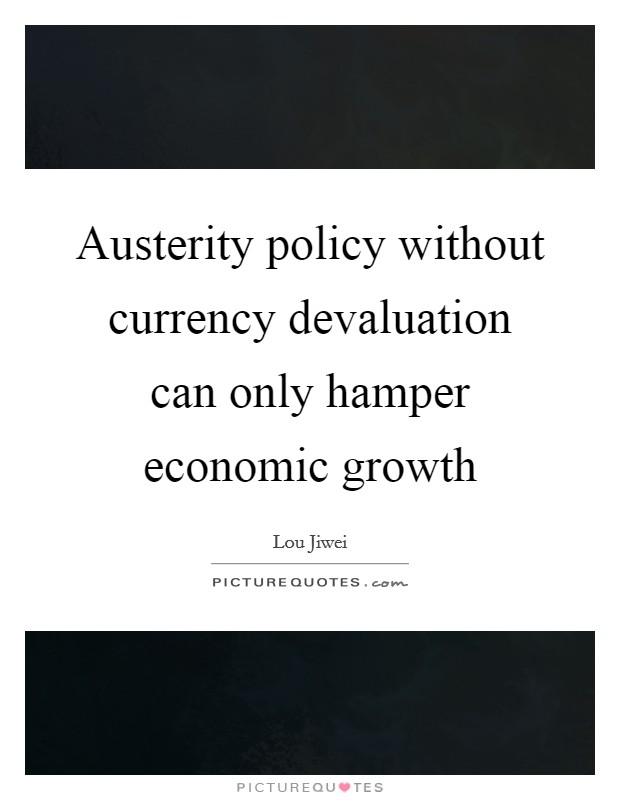 Austerity policy without currency devaluation can only hamper economic growth Picture Quote #1