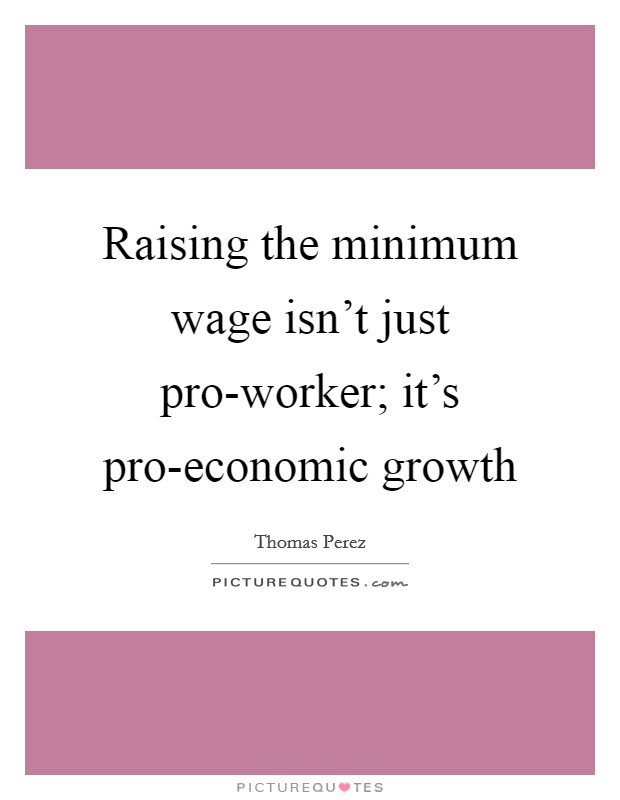 Raising the minimum wage isn't just pro-worker; it's pro-economic growth Picture Quote #1