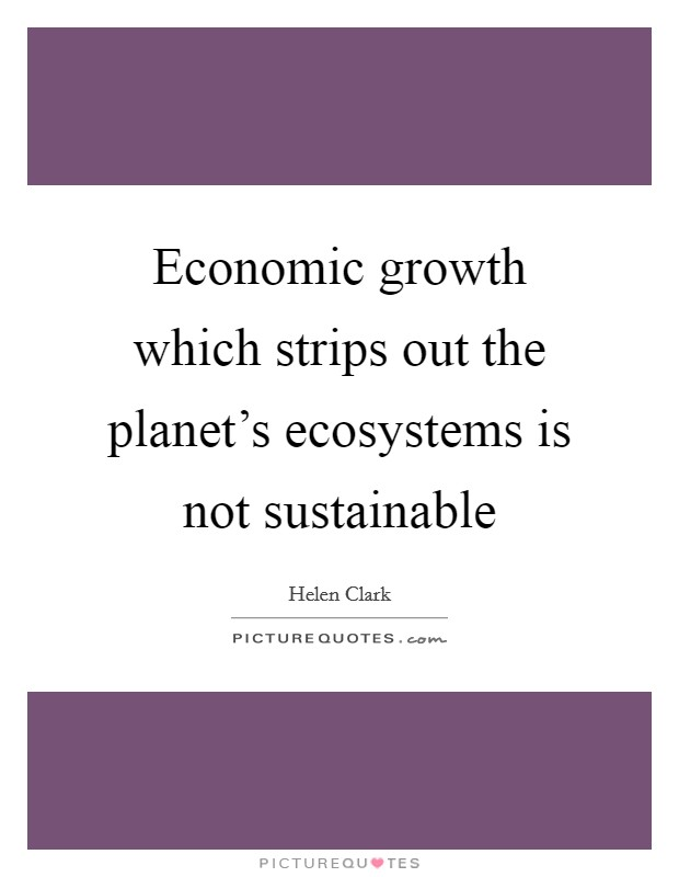 Economic growth which strips out the planet's ecosystems is not sustainable Picture Quote #1