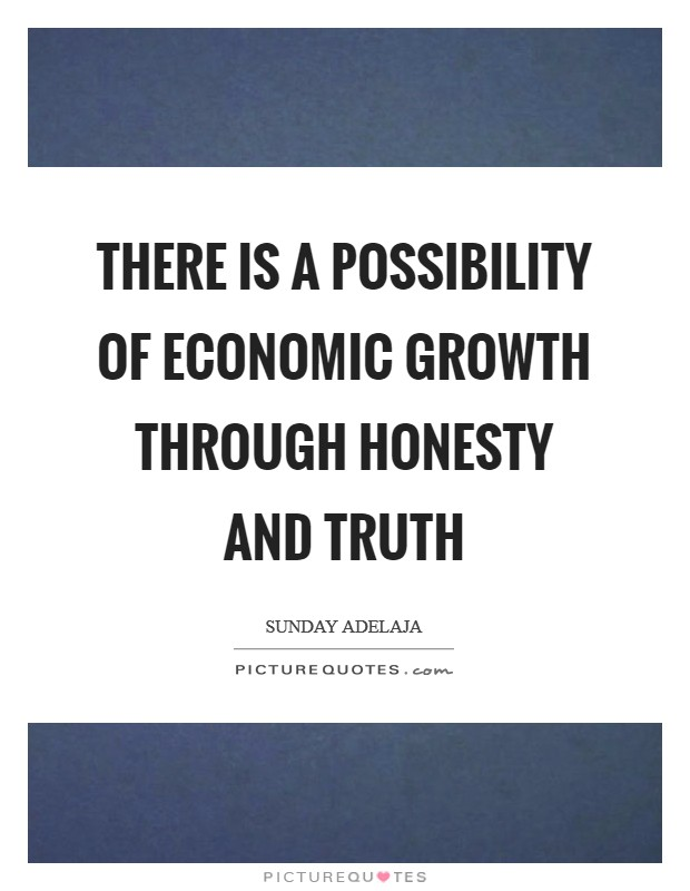 There is a possibility of economic growth through honesty and truth Picture Quote #1