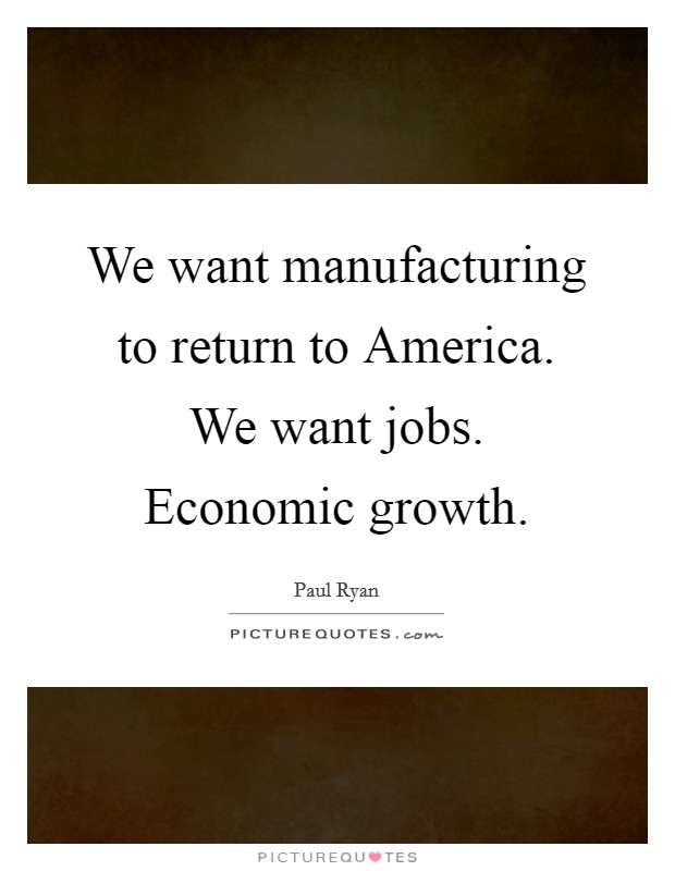 We want manufacturing to return to America. We want jobs. Economic growth Picture Quote #1