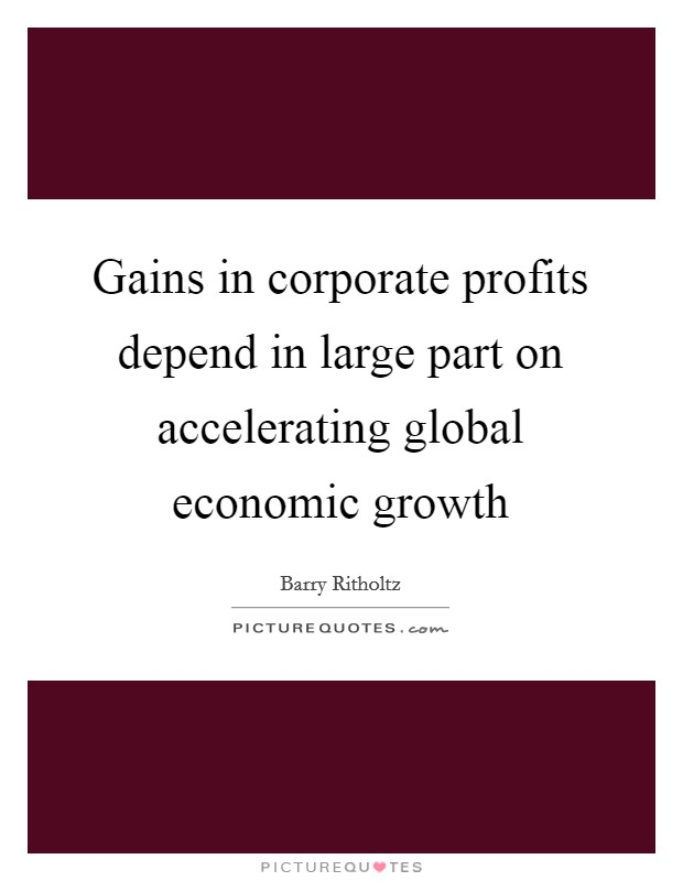 Gains in corporate profits depend in large part on accelerating global economic growth Picture Quote #1