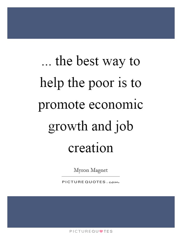 ... the best way to help the poor is to promote economic growth and job creation Picture Quote #1