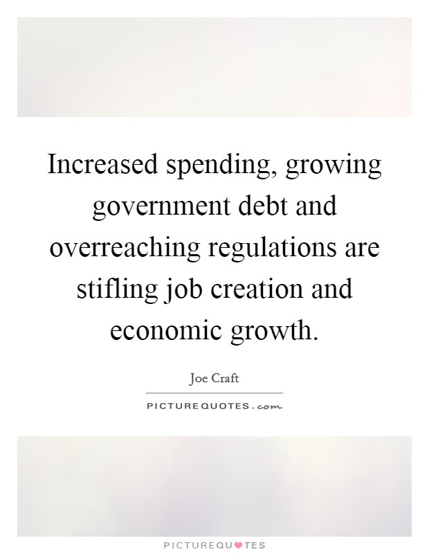 Increased spending, growing government debt and overreaching regulations are stifling job creation and economic growth Picture Quote #1