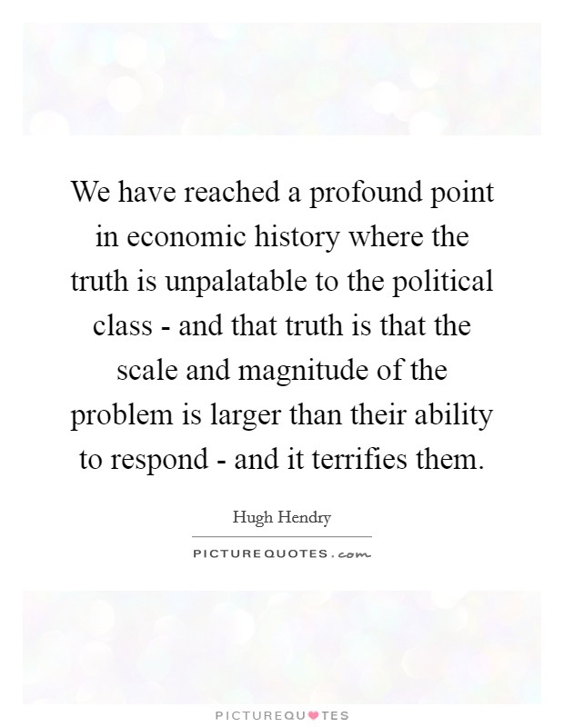 We have reached a profound point in economic history where the truth is unpalatable to the political class - and that truth is that the scale and magnitude of the problem is larger than their ability to respond - and it terrifies them Picture Quote #1