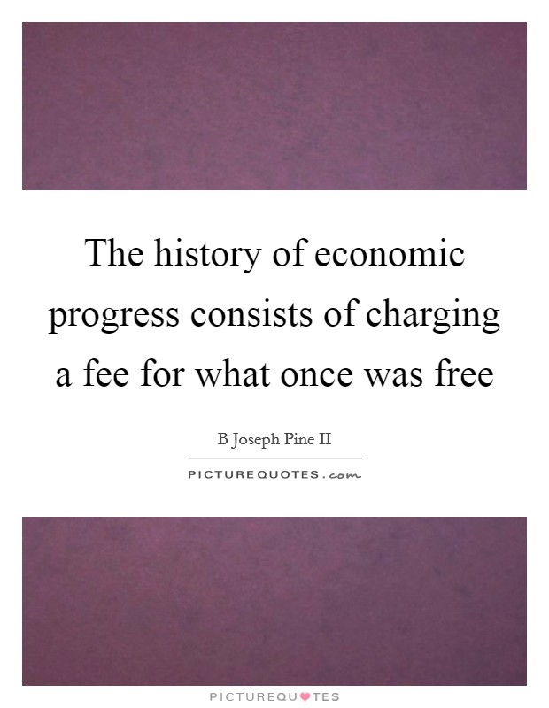 The history of economic progress consists of charging a fee for what once was free Picture Quote #1