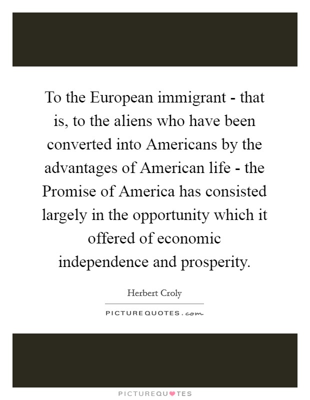 To the European immigrant - that is, to the aliens who have been converted into Americans by the advantages of American life - the Promise of America has consisted largely in the opportunity which it offered of economic independence and prosperity Picture Quote #1