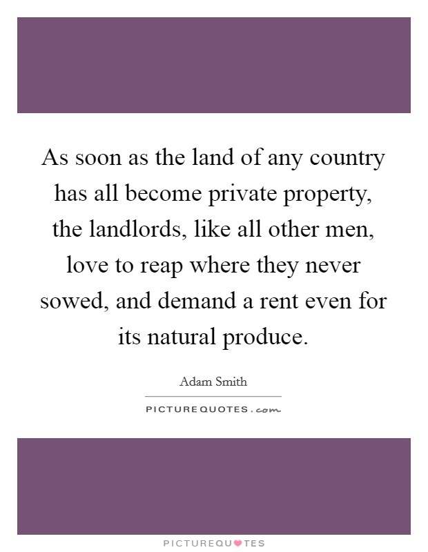As soon as the land of any country has all become private property, the landlords, like all other men, love to reap where they never sowed, and demand a rent even for its natural produce Picture Quote #1