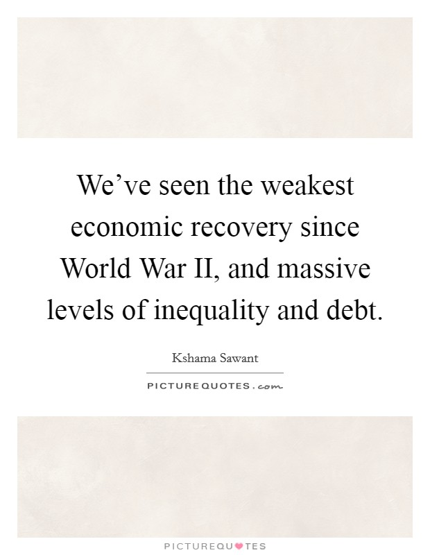 We've seen the weakest economic recovery since World War II, and massive levels of inequality and debt Picture Quote #1