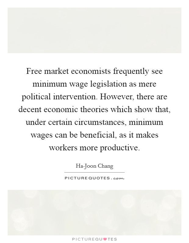 Free market economists frequently see minimum wage legislation as mere political intervention. However, there are decent economic theories which show that, under certain circumstances, minimum wages can be beneficial, as it makes workers more productive. Picture Quote #1