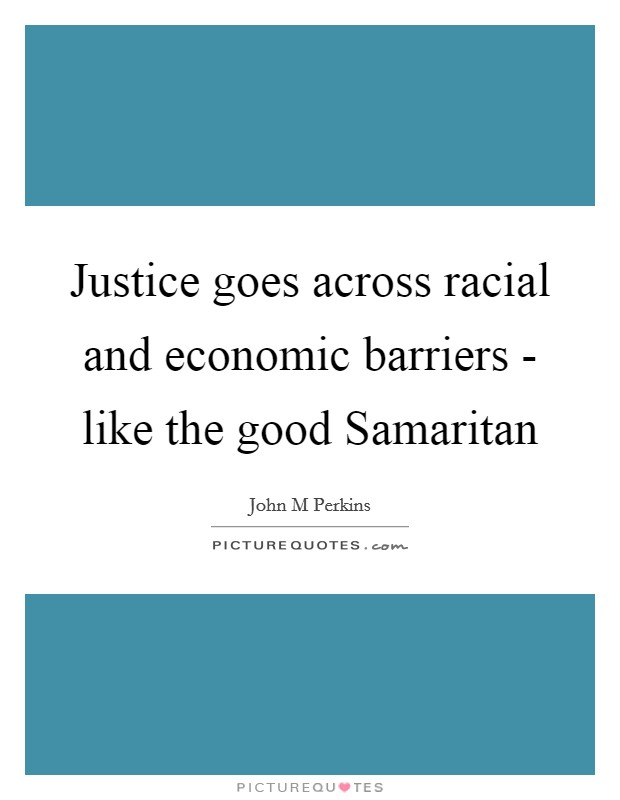Justice goes across racial and economic barriers - like the good Samaritan Picture Quote #1