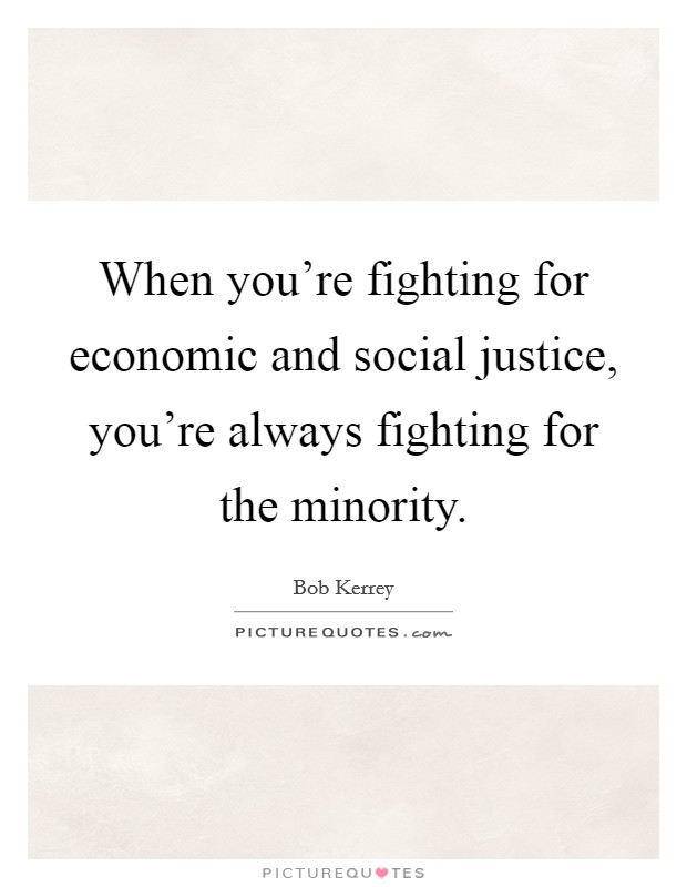 When you're fighting for economic and social justice, you're always fighting for the minority Picture Quote #1