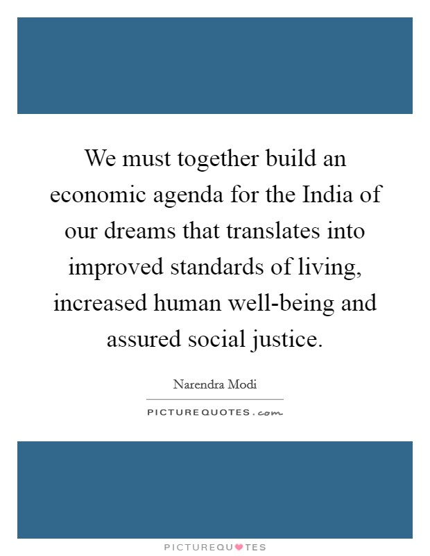 We must together build an economic agenda for the India of our dreams that translates into improved standards of living, increased human well-being and assured social justice Picture Quote #1
