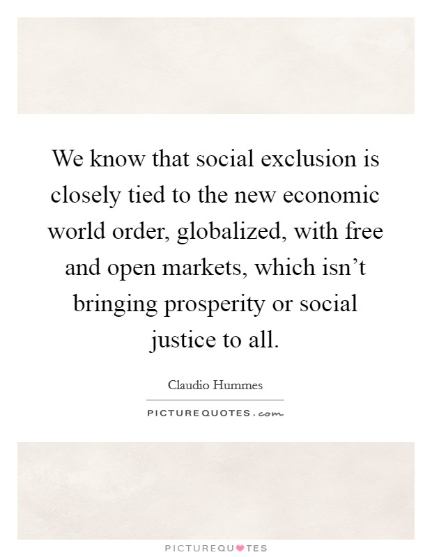 We know that social exclusion is closely tied to the new economic world order, globalized, with free and open markets, which isn't bringing prosperity or social justice to all Picture Quote #1