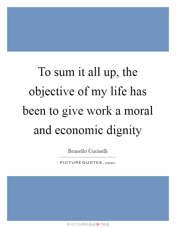 To sum it all up, the objective of my life has been to give work a moral and economic dignity Picture Quote #1