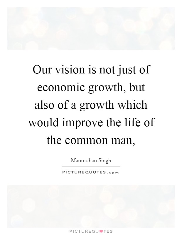 Our vision is not just of economic growth, but also of a growth which would improve the life of the common man, Picture Quote #1