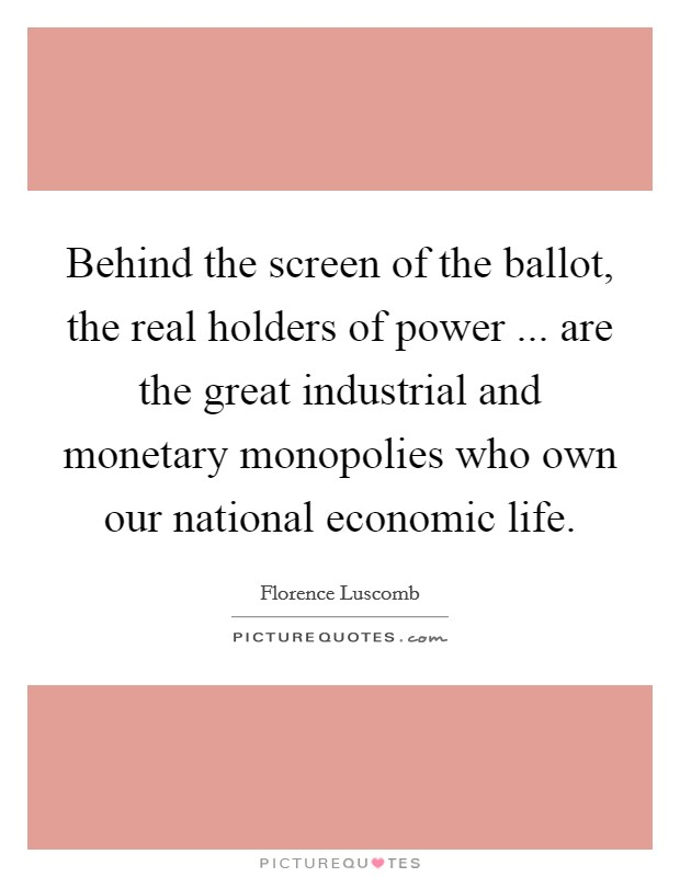 Behind the screen of the ballot, the real holders of power ... are the great industrial and monetary monopolies who own our national economic life Picture Quote #1