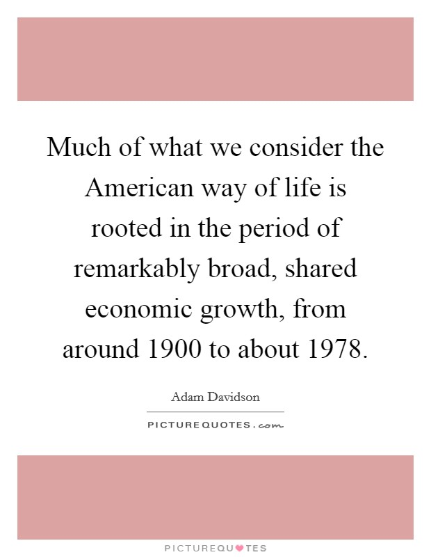 Much of what we consider the American way of life is rooted in the period of remarkably broad, shared economic growth, from around 1900 to about 1978 Picture Quote #1
