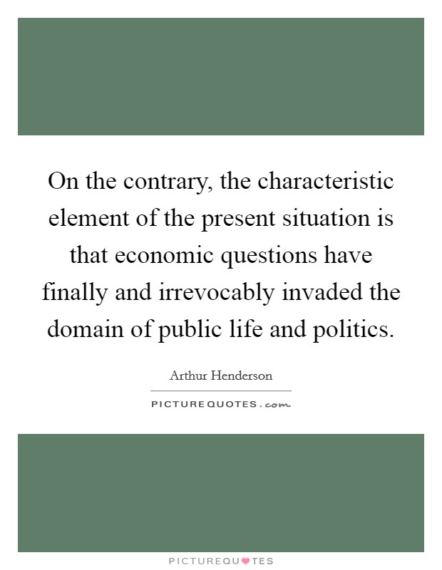On the contrary, the characteristic element of the present situation is that economic questions have finally and irrevocably invaded the domain of public life and politics Picture Quote #1