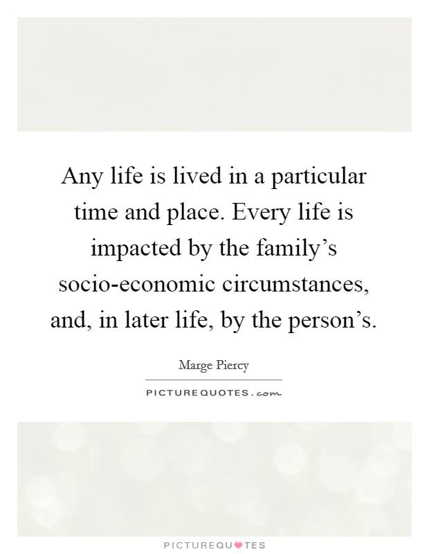 Any life is lived in a particular time and place. Every life is impacted by the family's socio-economic circumstances, and, in later life, by the person's Picture Quote #1