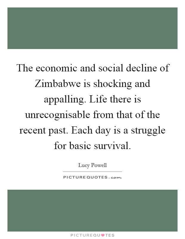 The economic and social decline of Zimbabwe is shocking and appalling. Life there is unrecognisable from that of the recent past. Each day is a struggle for basic survival Picture Quote #1