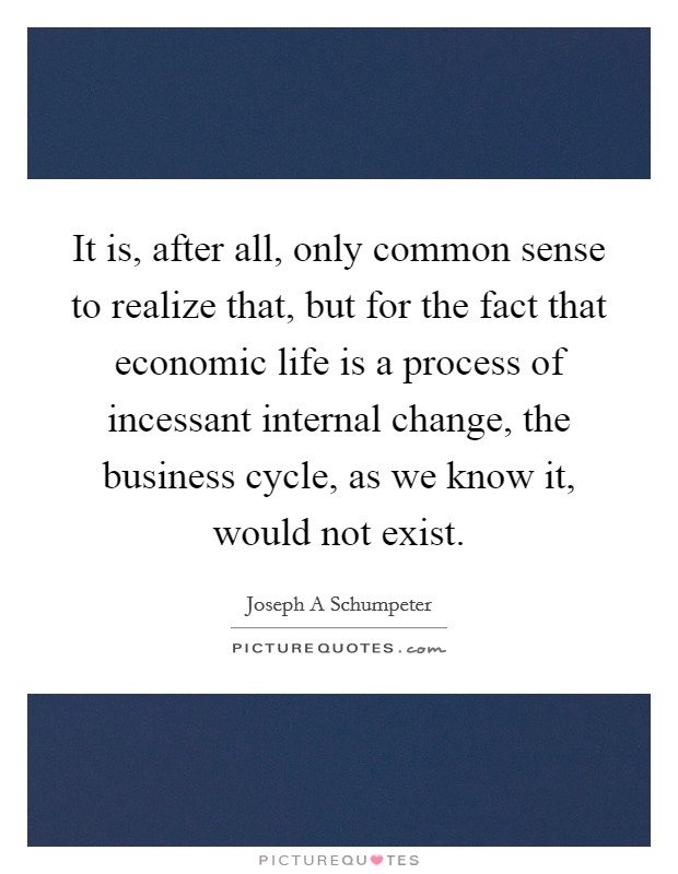 It is, after all, only common sense to realize that, but for the fact that economic life is a process of incessant internal change, the business cycle, as we know it, would not exist. Picture Quote #1