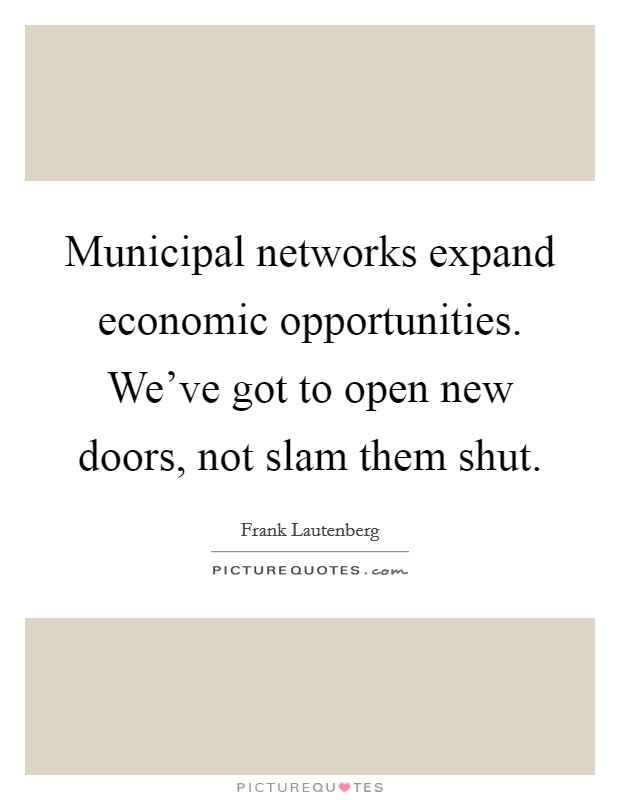 Municipal networks expand economic opportunities. We've got to open new doors, not slam them shut Picture Quote #1