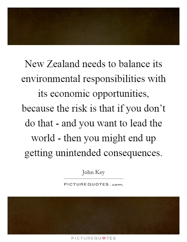 New Zealand needs to balance its environmental responsibilities with its economic opportunities, because the risk is that if you don't do that - and you want to lead the world - then you might end up getting unintended consequences. Picture Quote #1