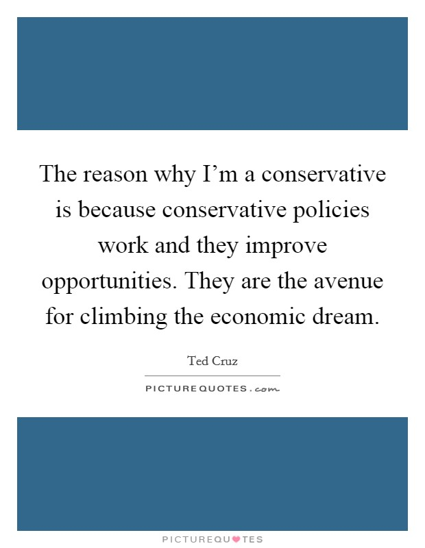 The reason why I'm a conservative is because conservative policies work and they improve opportunities. They are the avenue for climbing the economic dream Picture Quote #1