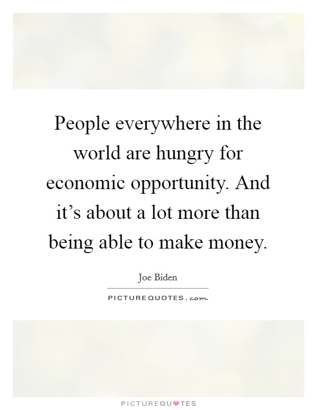 People everywhere in the world are hungry for economic opportunity. And it's about a lot more than being able to make money Picture Quote #1