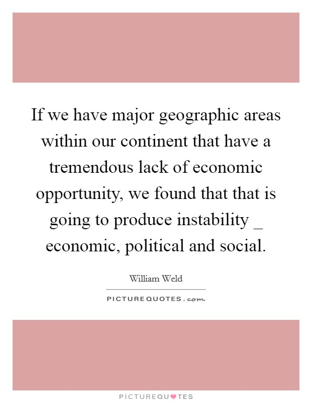 If we have major geographic areas within our continent that have a tremendous lack of economic opportunity, we found that that is going to produce instability _ economic, political and social Picture Quote #1