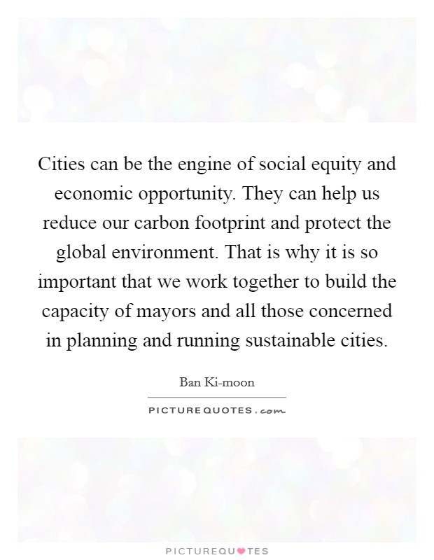 Cities can be the engine of social equity and economic opportunity. They can help us reduce our carbon footprint and protect the global environment. That is why it is so important that we work together to build the capacity of mayors and all those concerned in planning and running sustainable cities Picture Quote #1