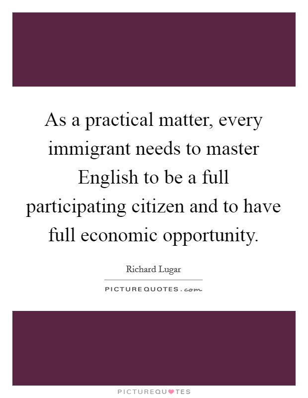 As a practical matter, every immigrant needs to master English to be a full participating citizen and to have full economic opportunity. Picture Quote #1