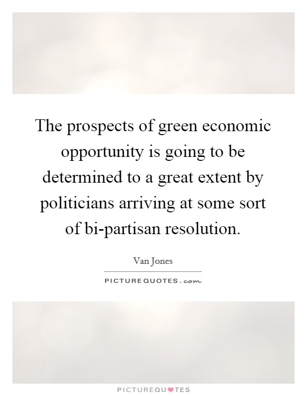 The prospects of green economic opportunity is going to be determined to a great extent by politicians arriving at some sort of bi-partisan resolution Picture Quote #1